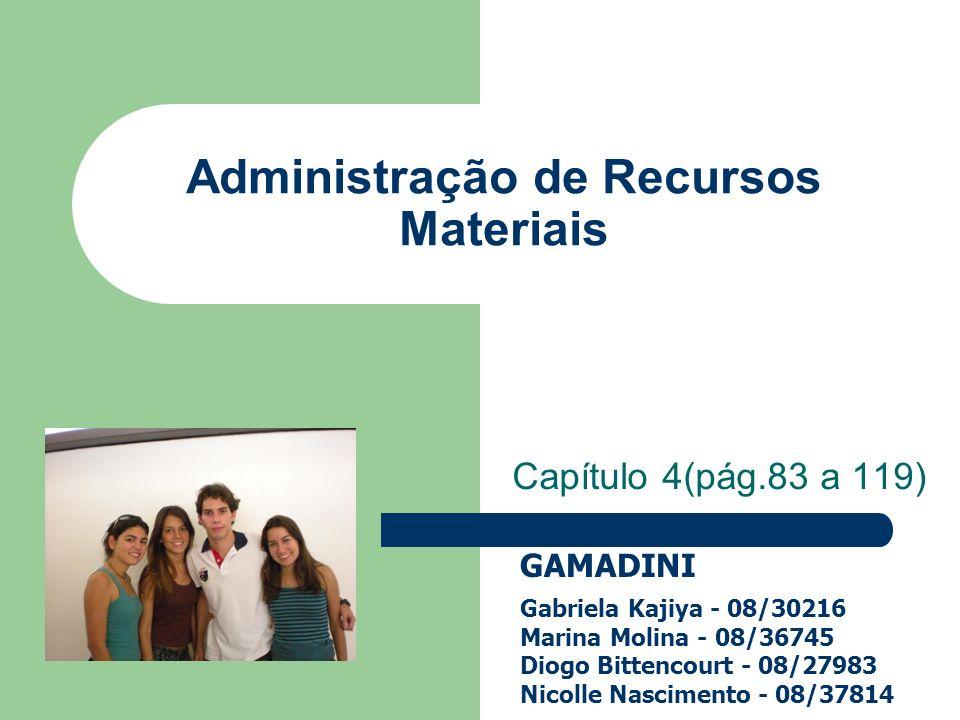 Capítulo 4(pág.83 a 119) Administração de Recursos Materiais GAMADINI Gabriela Kajiya - 08/30216 Marina Molina - 08/36745 Diogo Bittencourt - 08/27983