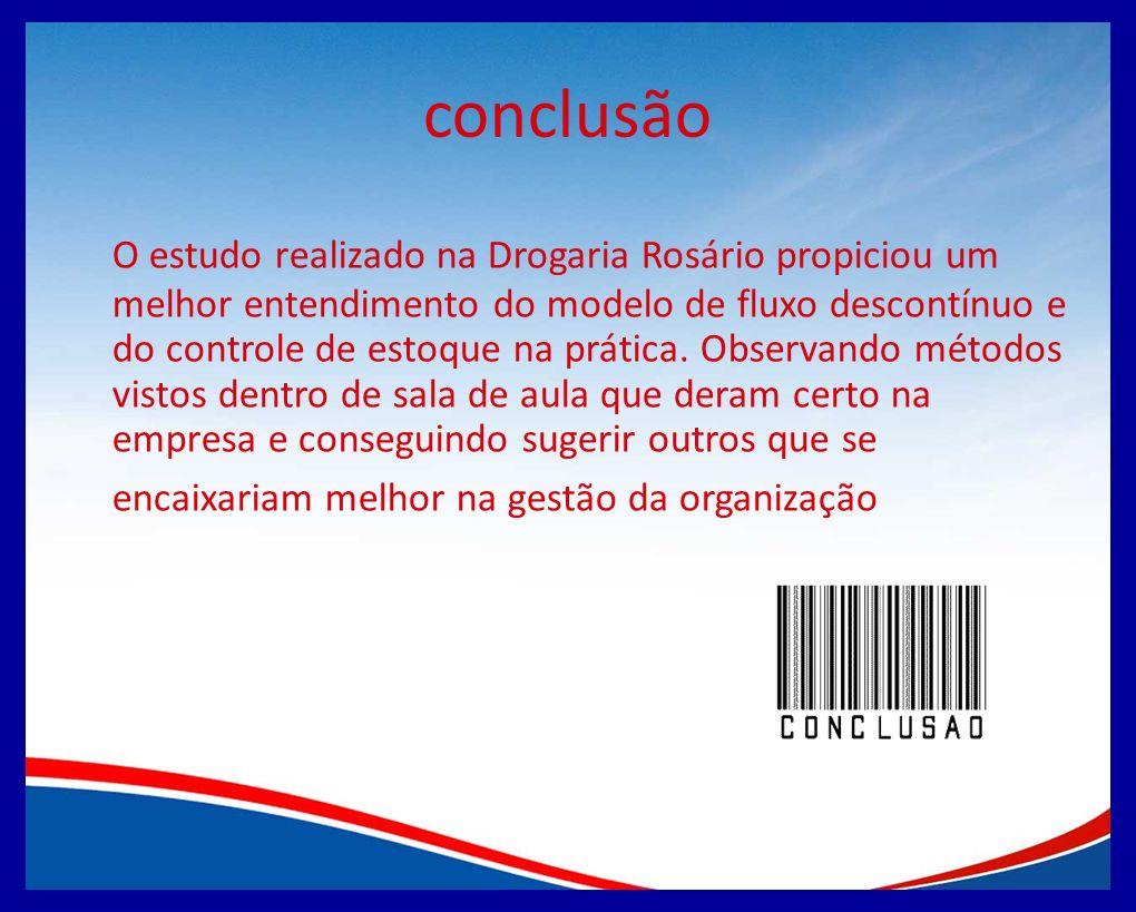 conclusão O estudo realizado na Drogaria Rosário propiciou um melhor entendimento do modelo de fluxo descontínuo e do controle de estoque na prática.