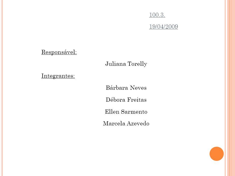 Responsável: Juliana Torelly Integrantes: Bárbara Neves Débora Freitas Ellen Sarmento Marcela Azevedo 100.3. 19/04/2009