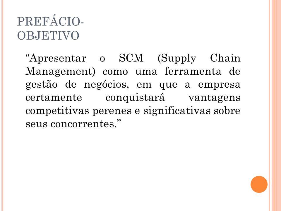 PREFÁCIO- OBJETIVO Apresentar o SCM (Supply Chain Management) como uma ferramenta de gestão de negócios, em que a empresa certamente conquistará vanta