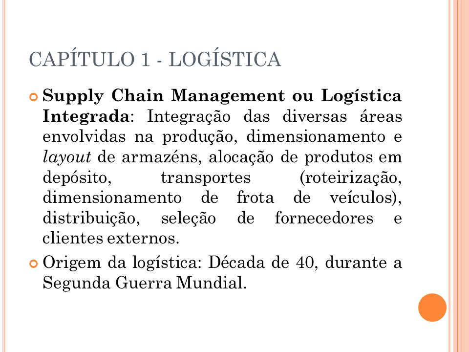 CAPÍTULO 1 - LOGÍSTICA Supply Chain Management ou Logística Integrada : Integração das diversas áreas envolvidas na produção, dimensionamento e layout
