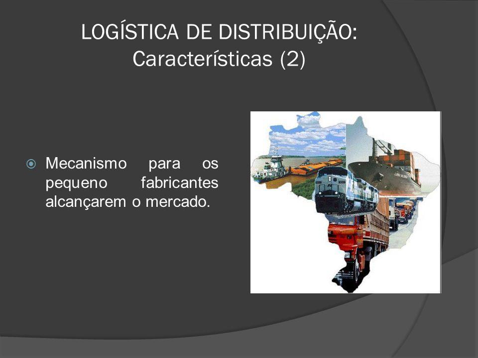 LOGÍSTICA DE DISTRIBUIÇÃO: Características (2) Mecanismo para os pequeno fabricantes alcançarem o mercado.