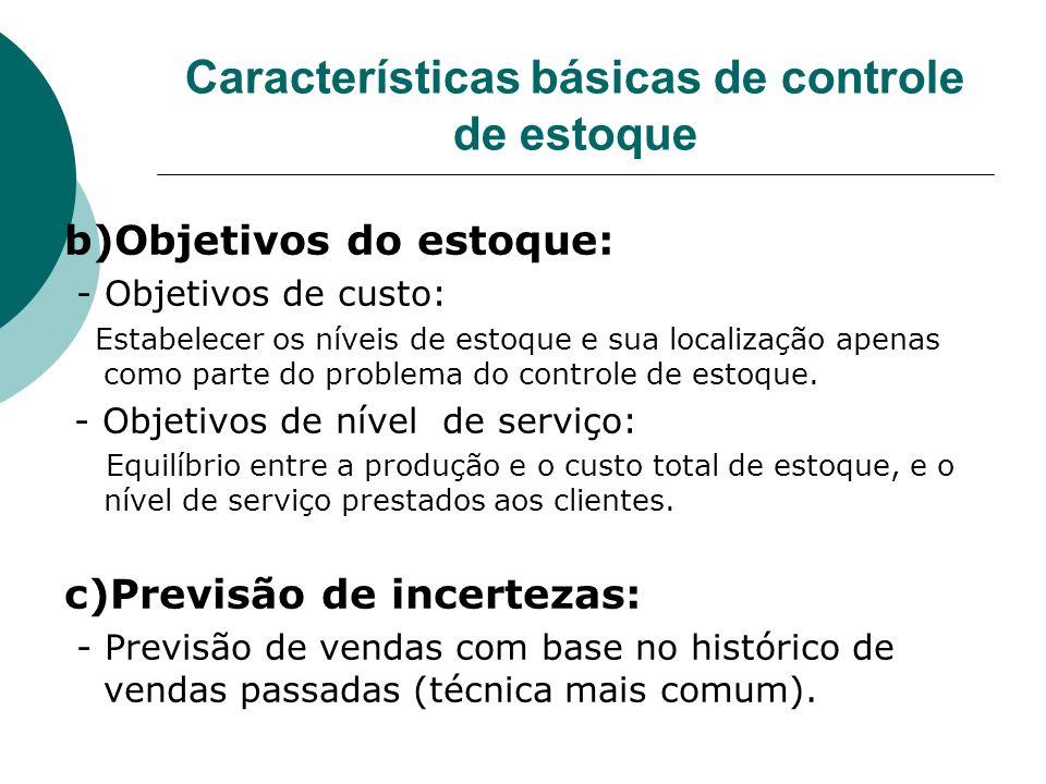 Características básicas de controle de estoque b)Objetivos do estoque: - Objetivos de custo: Estabelecer os níveis de estoque e sua localização apenas