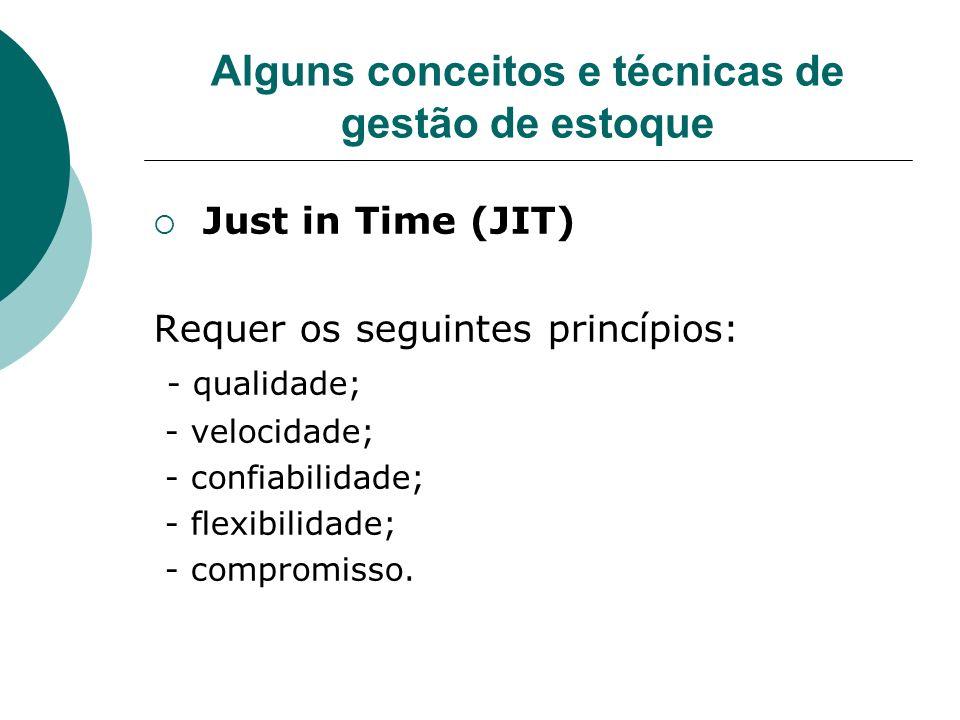 Alguns conceitos e técnicas de gestão de estoque Just in Time (JIT) Requer os seguintes princípios: - qualidade; - velocidade; - confiabilidade; - fle