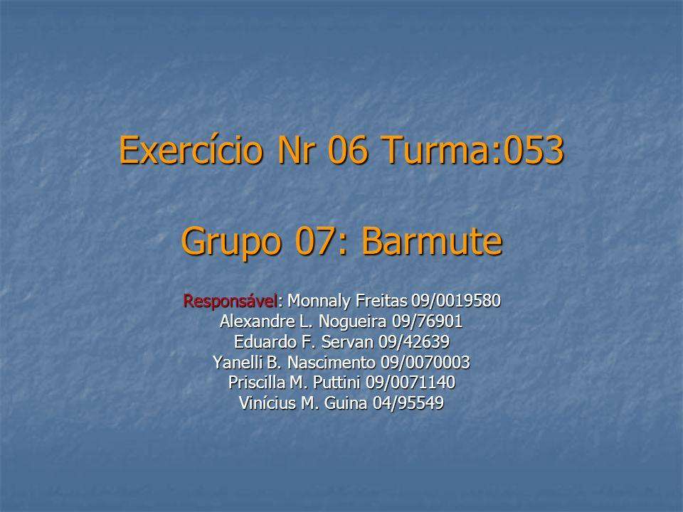 Exercício Nr 06 Turma:053 Grupo 07: Barmute Responsável: Monnaly Freitas 09/0019580 Alexandre L. Nogueira 09/76901 Eduardo F. Servan 09/42639 Yanelli