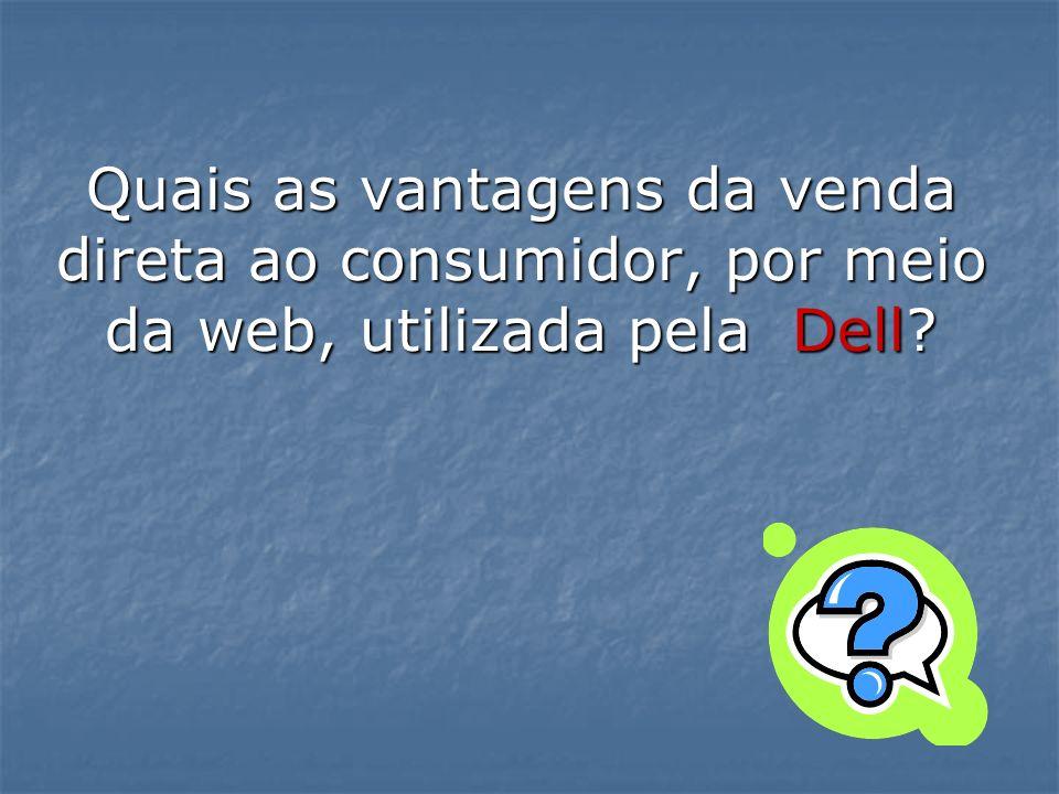 Quais as vantagens da venda direta ao consumidor, por meio da web, utilizada pela Dell?