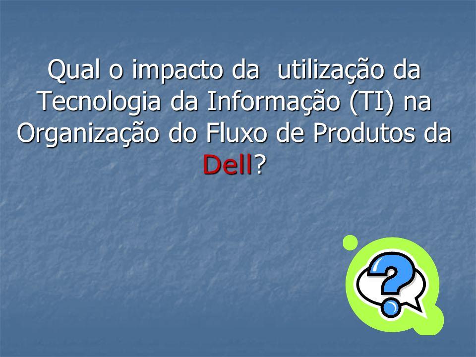 Qual o impacto da utilização da Tecnologia da Informação (TI) na Organização do Fluxo de Produtos da Dell?