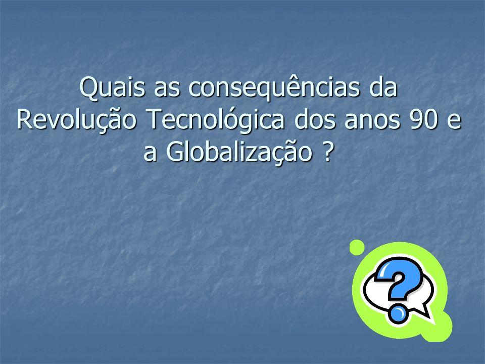 Quais as consequências da Revolução Tecnológica dos anos 90 e a Globalização ?