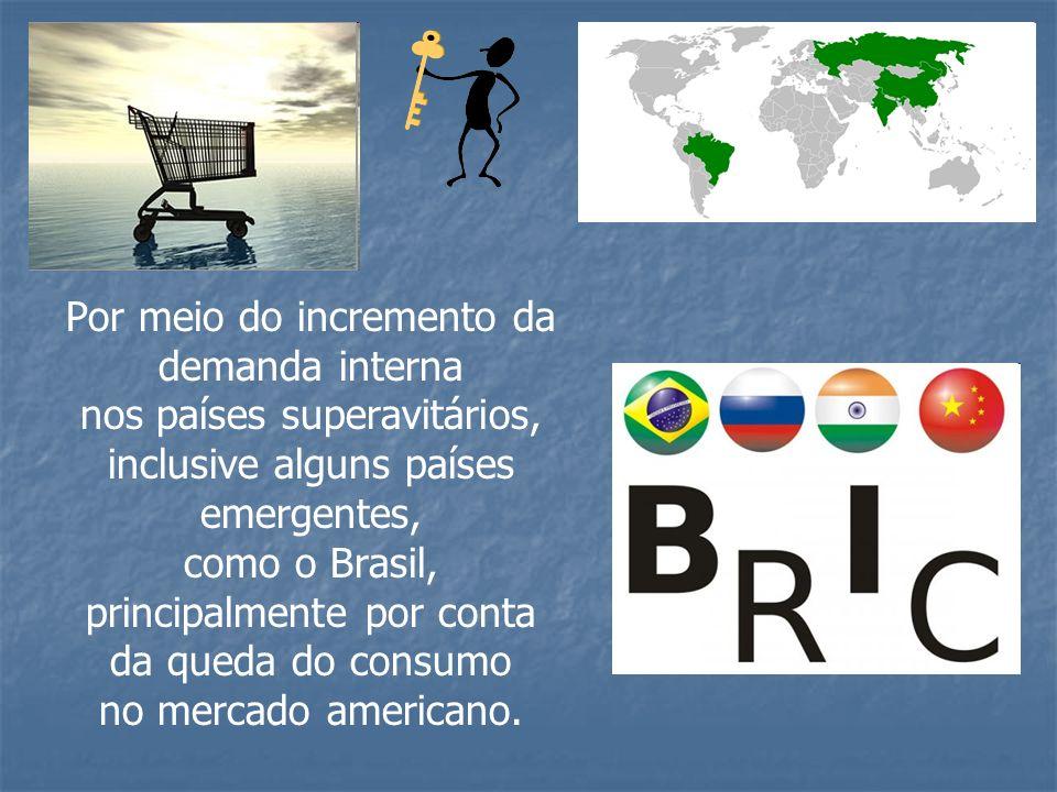 Por meio do incremento da demanda interna nos países superavitários, inclusive alguns países emergentes, como o Brasil, principalmente por conta da qu