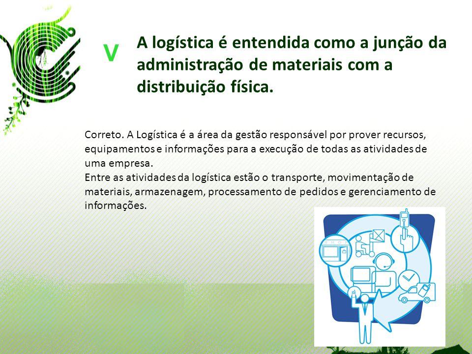 A logística é entendida como a junção da administração de materiais com a distribuição física. V Correto. A Logística é a área da gestão responsável p