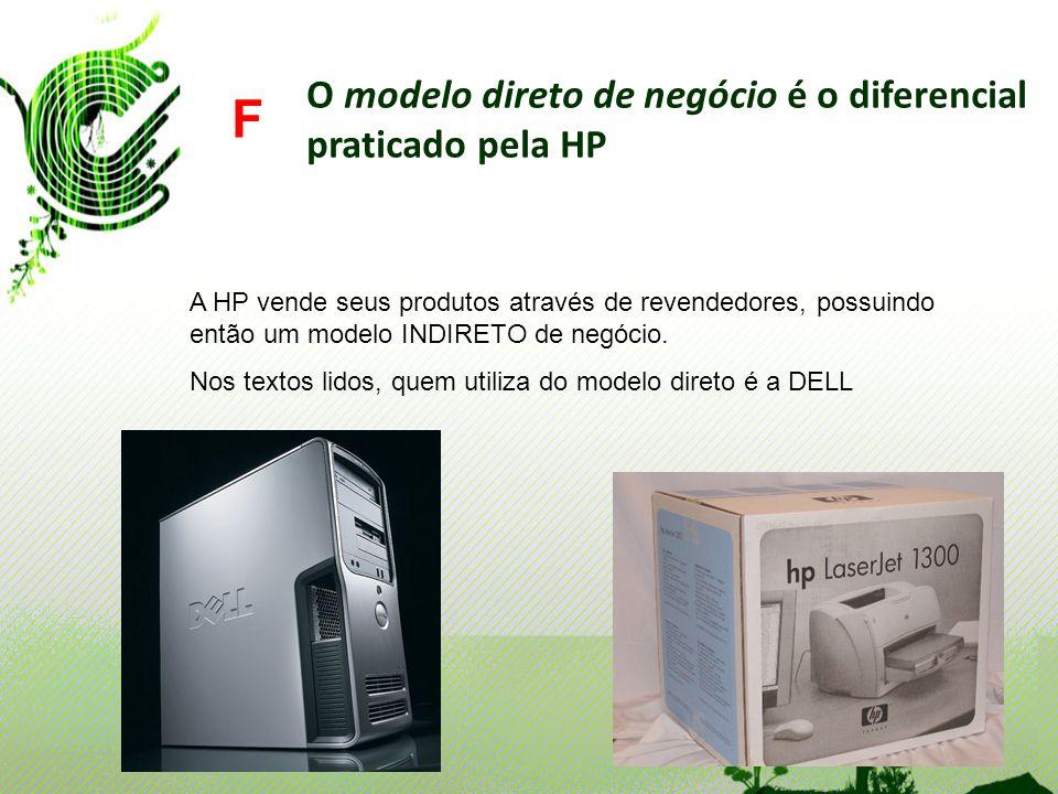 O modelo direto de negócio é o diferencial praticado pela HP F A HP vende seus produtos através de revendedores, possuindo então um modelo INDIRETO de