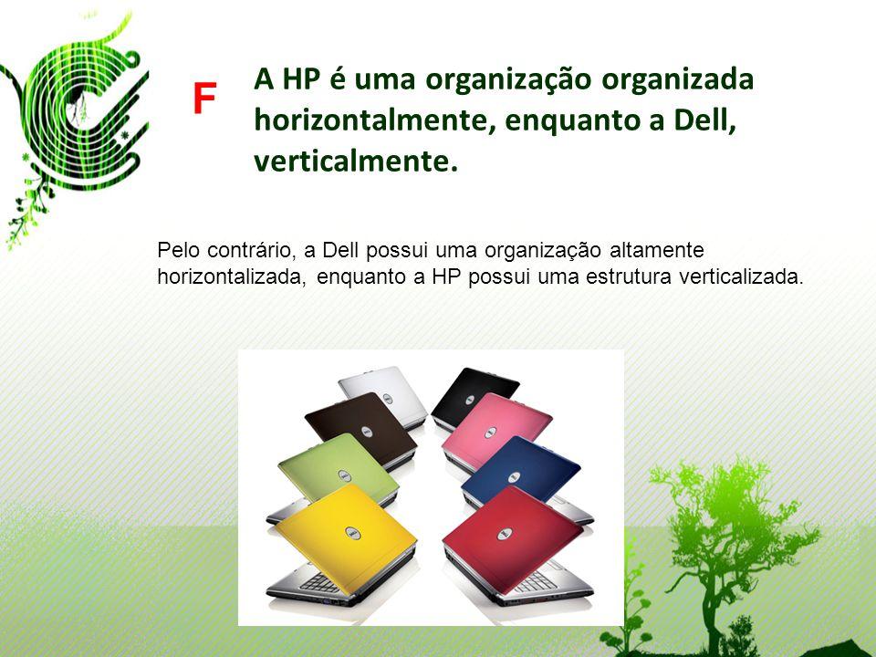 A HP é uma organização organizada horizontalmente, enquanto a Dell, verticalmente. F Pelo contrário, a Dell possui uma organização altamente horizonta