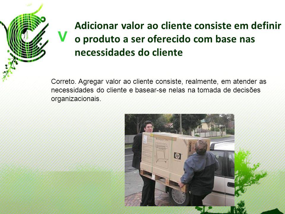 Adicionar valor ao cliente consiste em definir o produto a ser oferecido com base nas necessidades do cliente V Correto. Agregar valor ao cliente cons