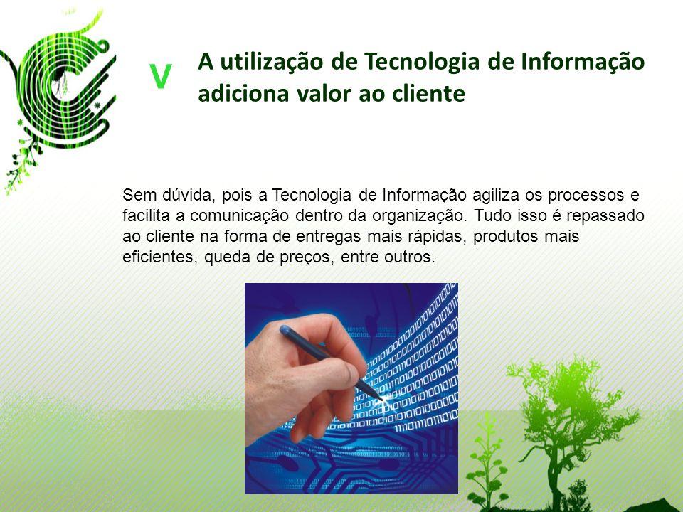A utilização de Tecnologia de Informação adiciona valor ao cliente V Sem dúvida, pois a Tecnologia de Informação agiliza os processos e facilita a com