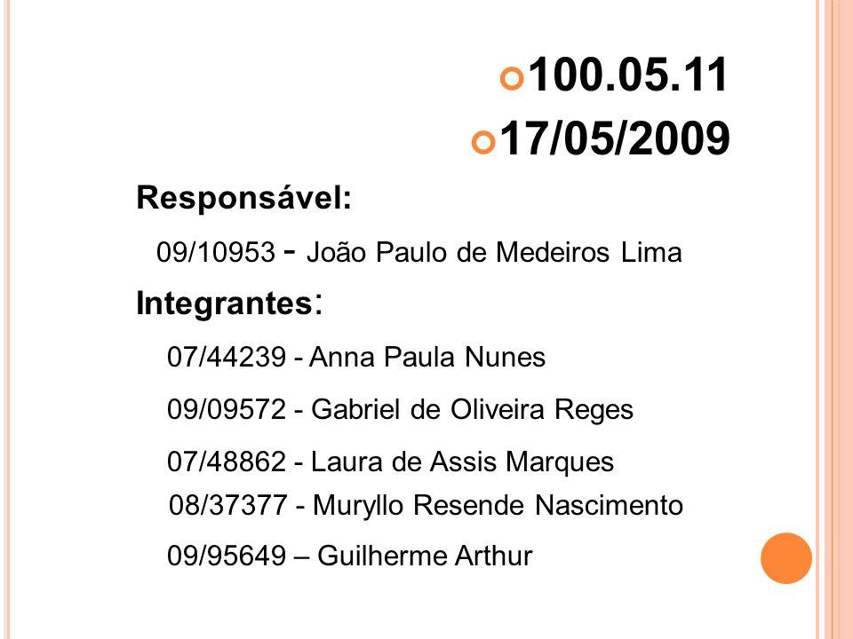100.05.11 17/05/2009 Responsável: 09/10953 - João Paulo de Medeiros Lima Integrantes : 07/44239 - Anna Paula Nunes 09/09572 - Gabriel de Oliveira Rege