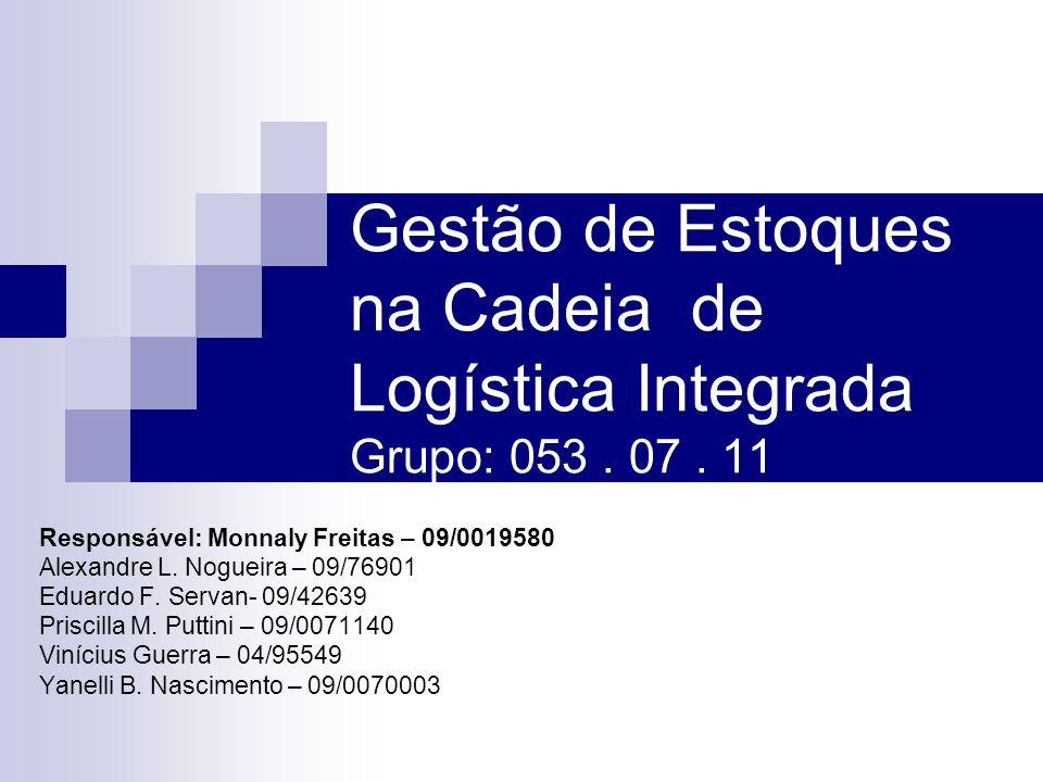 Gestão de Estoques na Cadeia de Logística Integrada Grupo: 053. 07. 11 Responsável: Monnaly Freitas – 09/0019580 Alexandre L. Nogueira – 09/76901 Edua