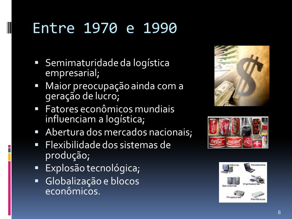 Pós-1990 Logística como administração de materiais e distribuição física; Maior procura por executivos de logística; Foco na manufatura e comércio, mas adaptável aos serviços.