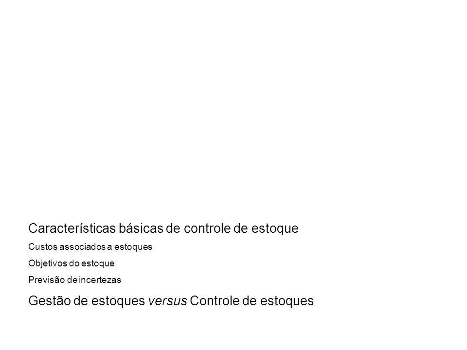Características básicas de controle de estoque Custos associados a estoques Objetivos do estoque Previsão de incertezas Gestão de estoques versus Cont