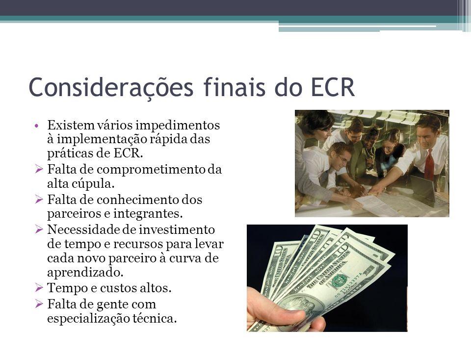 Considerações finais do ECR Existem vários impedimentos à implementação rápida das práticas de ECR. Falta de comprometimento da alta cúpula. Falta de