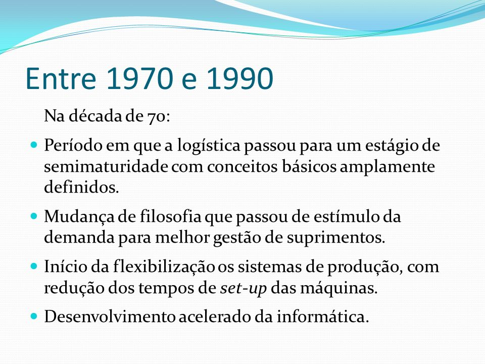 Entre 1970 e 1990 Na década de 70: Período em que a logística passou para um estágio de semimaturidade com conceitos básicos amplamente definidos. Mud
