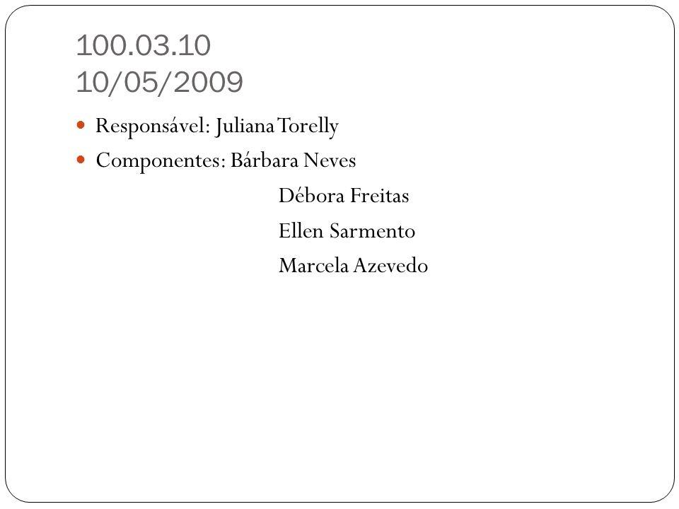 100.03.10 10/05/2009 Responsável: Juliana Torelly Componentes: Bárbara Neves Débora Freitas Ellen Sarmento Marcela Azevedo