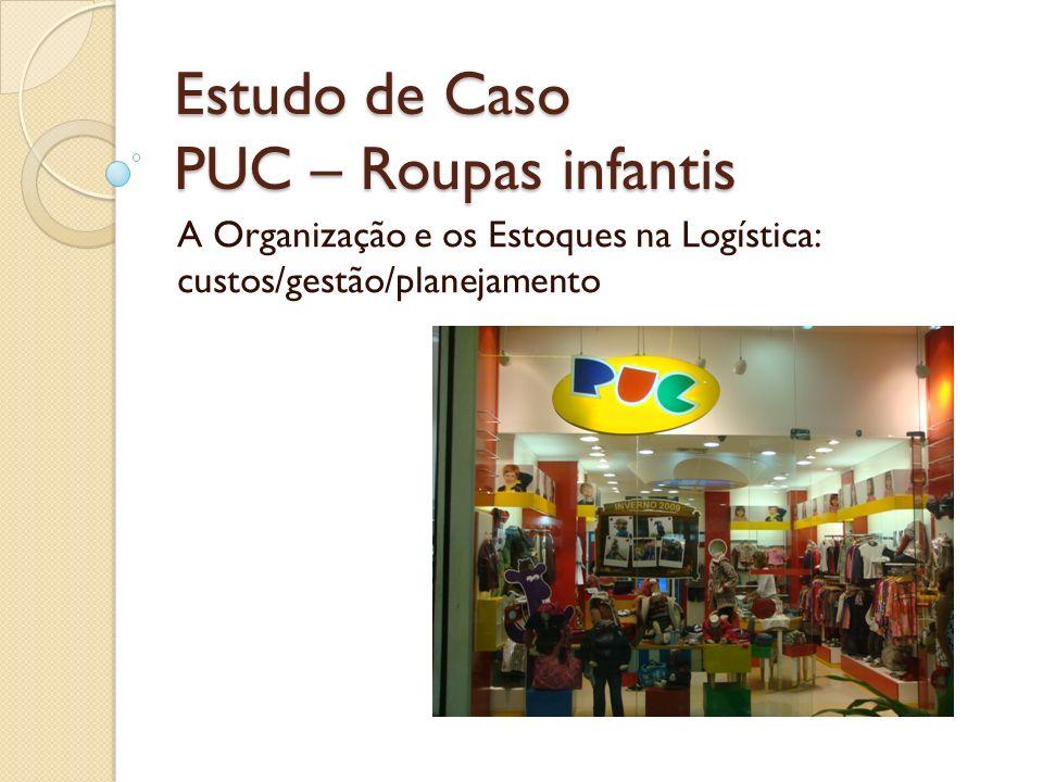 Estudo de Caso PUC – Roupas infantis A Organização e os Estoques na Logística: custos/gestão/planejamento