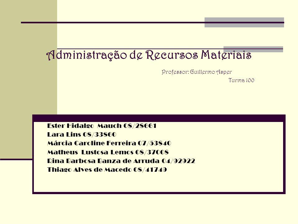 Administração de Recursos Materiais Professor: Guillermo Asper Turma 100 Ester Hidalgo Mauch 08/28661 Lara Lins 08/33860 Márcia Caroline Ferreira 07/5