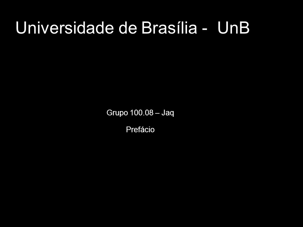 Universidade de Brasília - UnB Grupo 100.08 – Jaq Prefácio