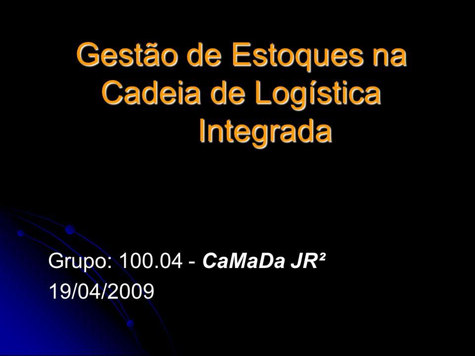 Gestão de Estoques na Cadeia de Logística Integrada Grupo: 100.04 - CaMaDa JR² 19/04/2009