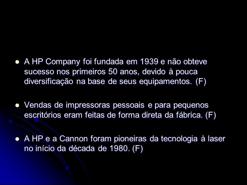 A HP Company foi fundada em 1939 e não obteve sucesso nos primeiros 50 anos, devido à pouca diversificação na base de seus equipamentos. (F) A HP Comp