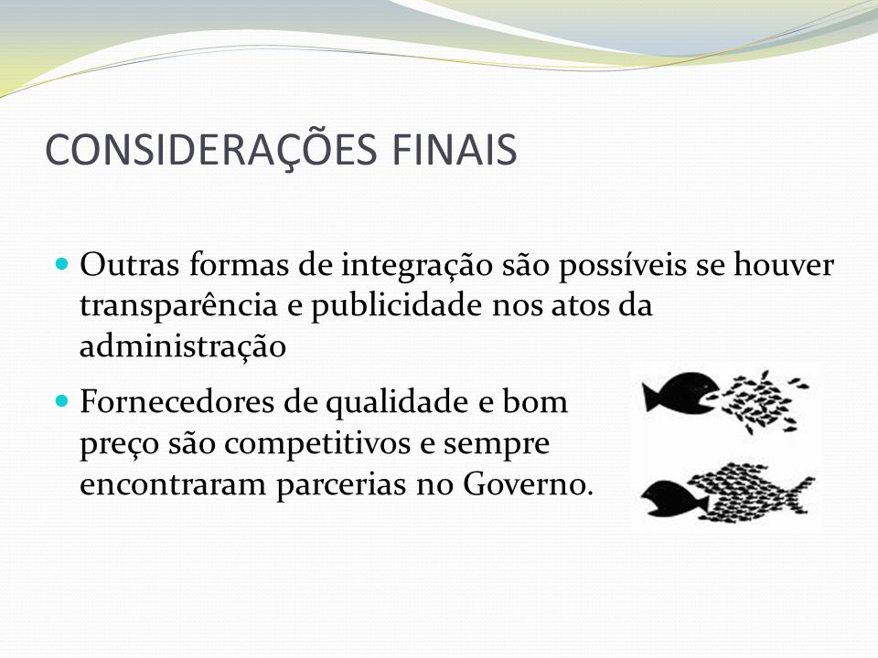 CONSIDERAÇÕES FINAIS Outras formas de integração são possíveis se houver transparência e publicidade nos atos da administração Fornecedores de qualida