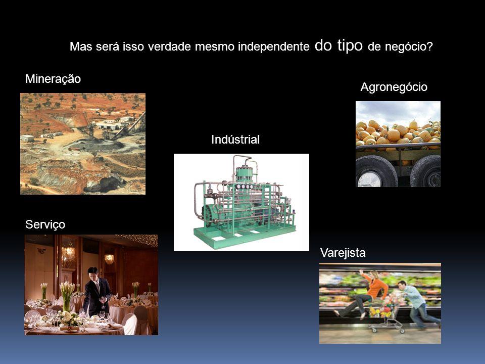 Mas será isso verdade mesmo independente do tipo de negócio? Indústrial Serviço Agronegócio Varejista Mineração