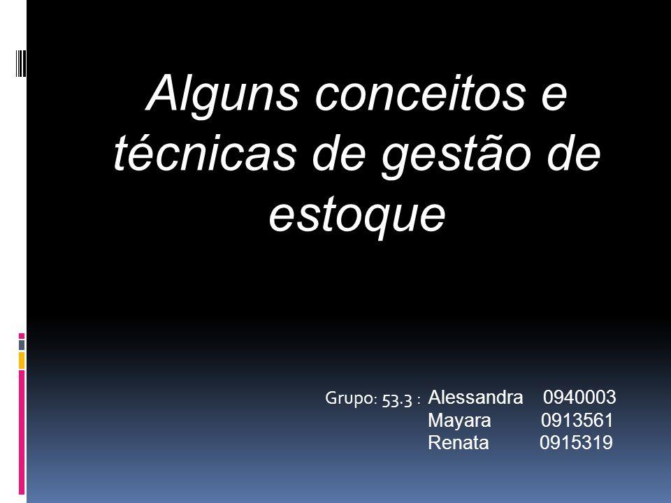 Grupo: 53.3 : Alessandra 0940003 Mayara 0913561 Renata 0915319 Alguns conceitos e técnicas de gestão de estoque