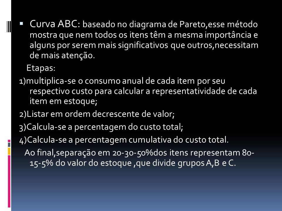Curva ABC: baseado no diagrama de Pareto,esse método mostra que nem todos os itens têm a mesma importância e alguns por serem mais significativos que