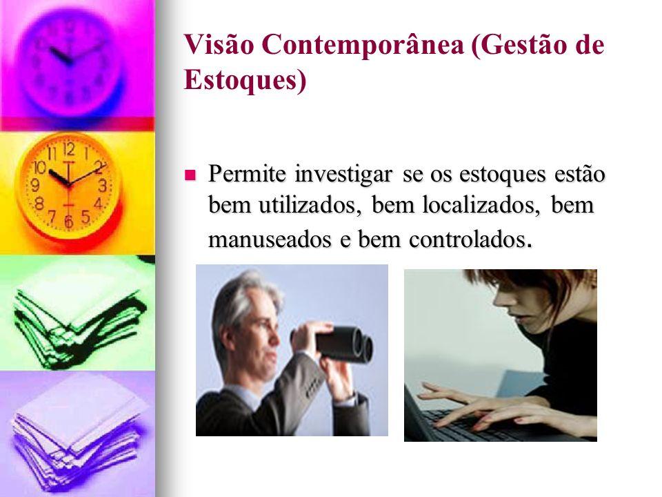 Visão Contemporânea (Gestão de Estoques) Permite investigar se os estoques estão bem utilizados, bem localizados, bem manuseados e bem controlados.