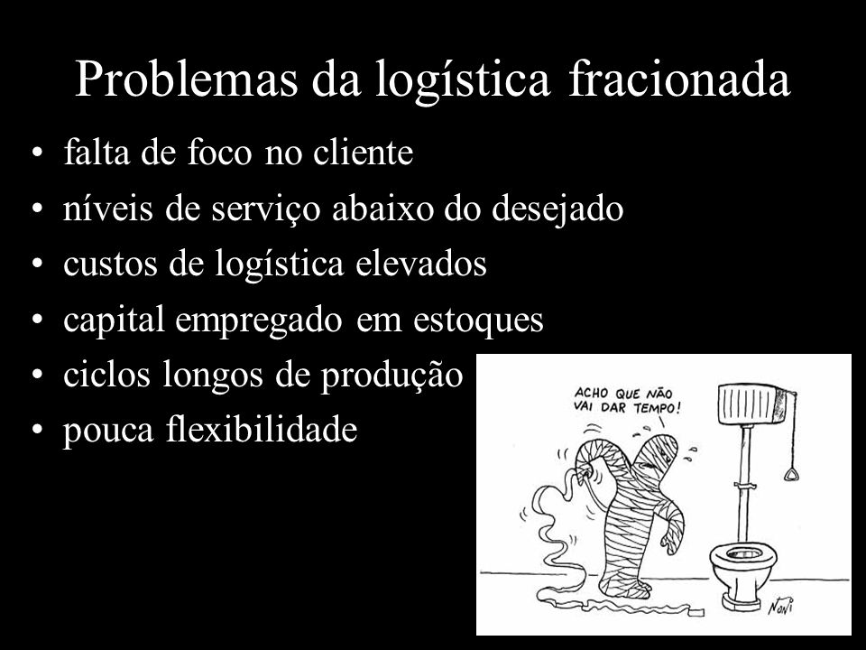 Problemas da logística fracionada falta de foco no cliente níveis de serviço abaixo do desejado custos de logística elevados capital empregado em estoques ciclos longos de produção pouca flexibilidade