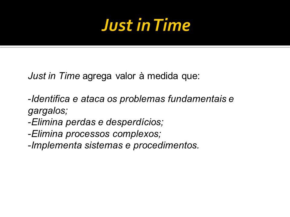 Just in Time agrega valor à medida que: -Identifica e ataca os problemas fundamentais e gargalos; -Elimina perdas e desperdícios; -Elimina processos c