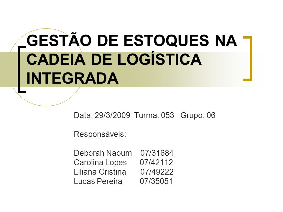 GESTÃO DE ESTOQUES NA CADEIA DE LOGÍSTICA INTEGRADA Data: 29/3/2009 Turma: 053 Grupo: 06 Responsáveis: Déborah Naoum 07/31684 Carolina Lopes 07/42112