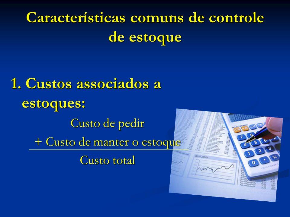 Características comuns de controle de estoque 1. Custos associados a estoques: Custo de pedir + Custo de manter o estoque Custo total
