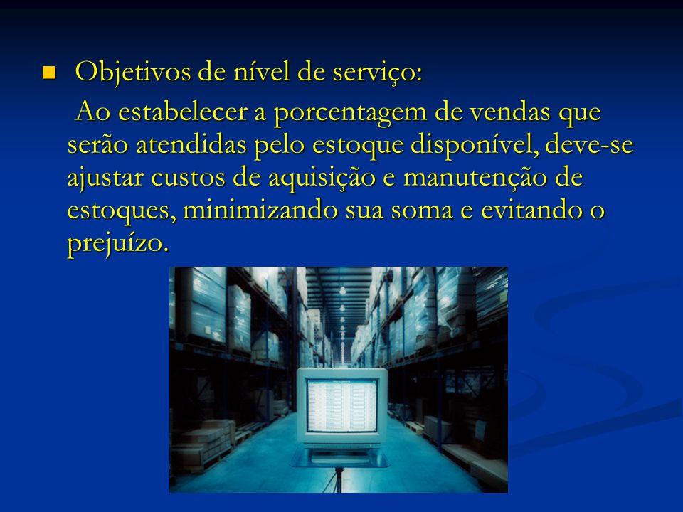 Objetivos de nível de serviço: Objetivos de nível de serviço: Ao estabelecer a porcentagem de vendas que serão atendidas pelo estoque disponível, deve-se ajustar custos de aquisição e manutenção de estoques, minimizando sua soma e evitando o prejuízo.
