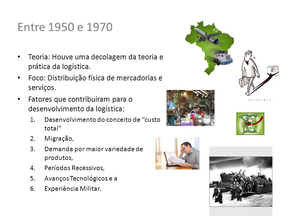 Entre 1950 e 1970 Teoria: Houve uma decolagem da teoria e prática da logística. Foco: Distribuição física de mercadorias e serviços. Fatores que contr
