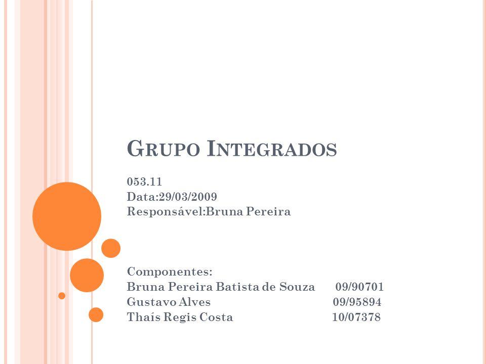 G RUPO I NTEGRADOS 053.11 Data:29/03/2009 Responsável:Bruna Pereira Componentes: Bruna Pereira Batista de Souza 09/90701 Gustavo Alves 09/95894 Thaís