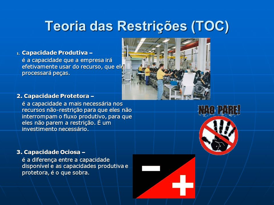 Teoria das Restrições (TOC) 1. Capacidade Produtiva – é a capacidade que a empresa irá efetivamente usar do recurso, que ele processará peças. 2. Capa