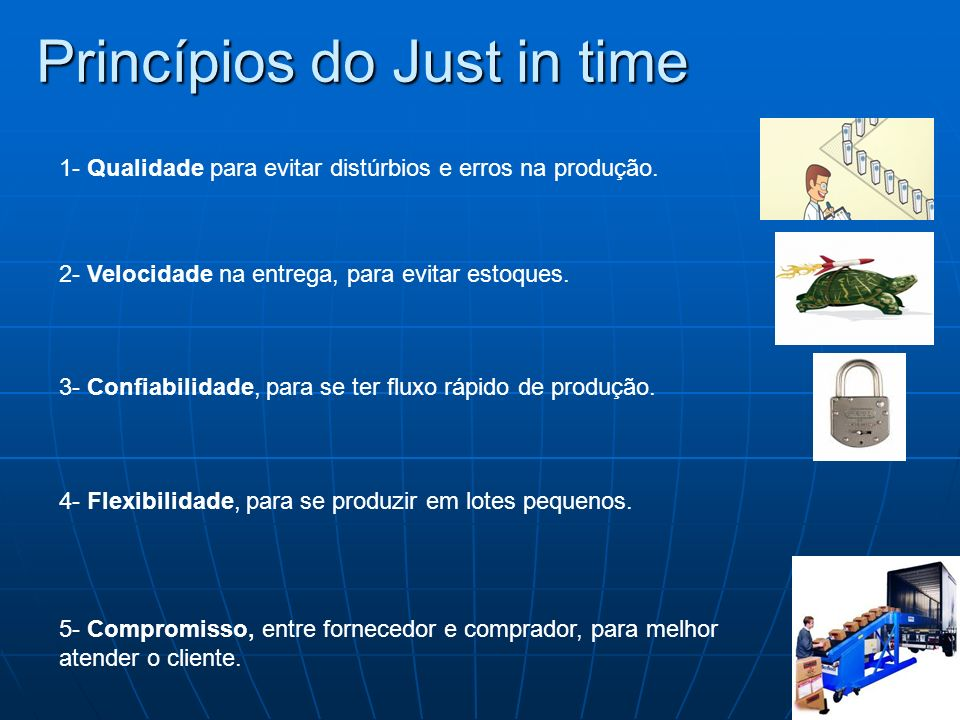 Princípios do Just in time 1- Qualidade para evitar distúrbios e erros na produção. 3- Confiabilidade, para se ter fluxo rápido de produção. 2- Veloci