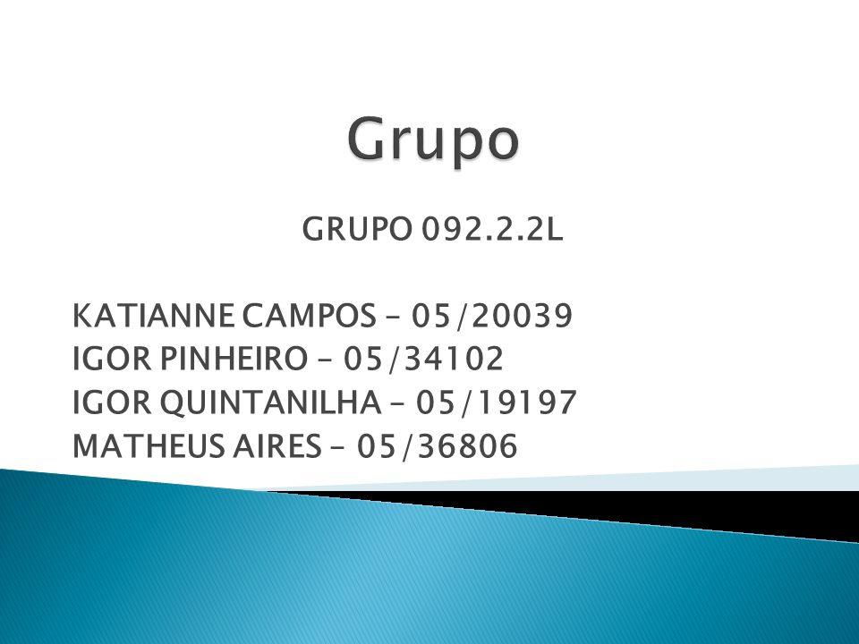 GRUPO 092.2.2L KATIANNE CAMPOS – 05/20039 IGOR PINHEIRO – 05/34102 IGOR QUINTANILHA – 05/19197 MATHEUS AIRES – 05/36806