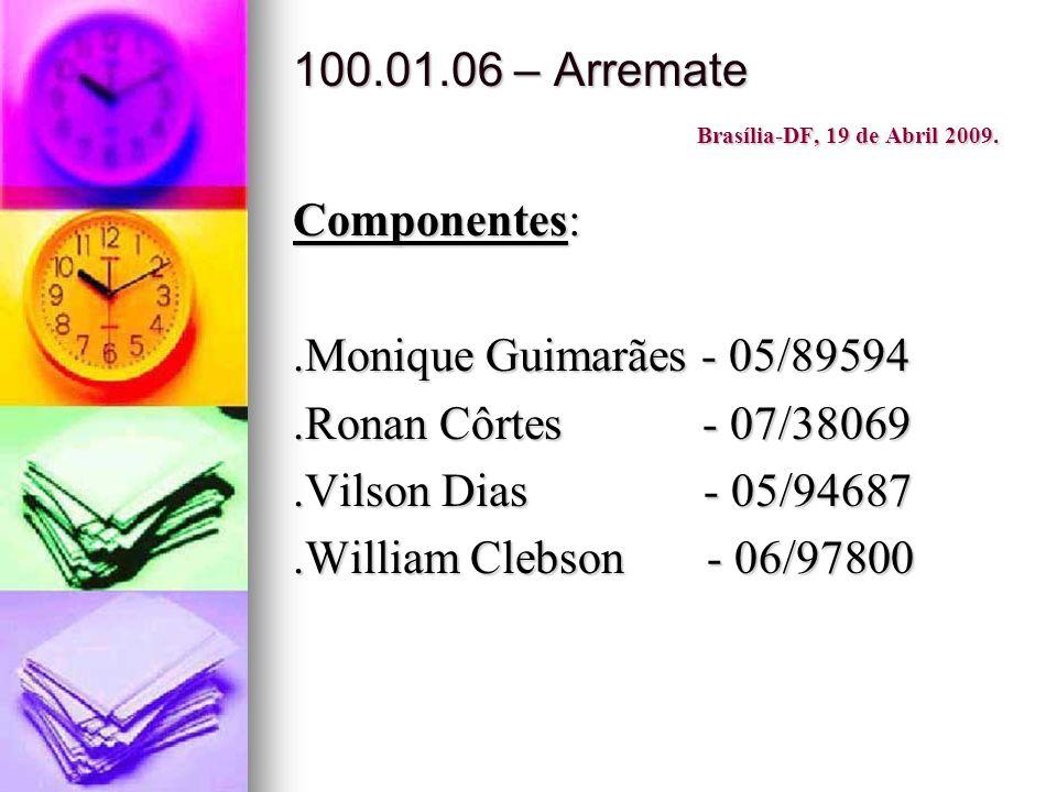 100.01.06 – Arremate Brasília-DF, 19 de Abril 2009. Componentes:.Monique Guimarães - 05/89594.Ronan Côrtes - 07/38069.Vilson Dias - 05/94687.William C