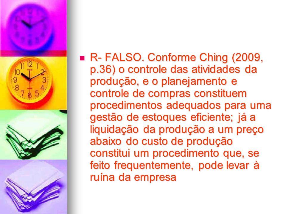 R- FALSO. Conforme Ching (2009, p.36) o controle das atividades da produção, e o planejamento e controle de compras constituem procedimentos adequados