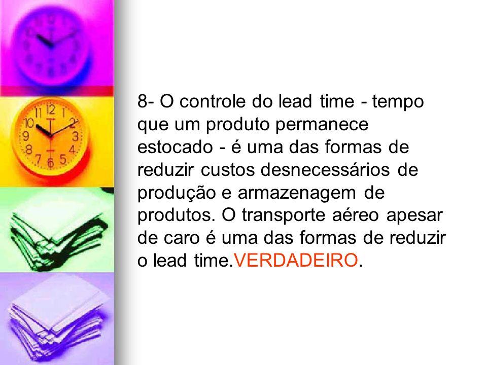 8- O controle do lead time - tempo que um produto permanece estocado - é uma das formas de reduzir custos desnecessários de produção e armazenagem de