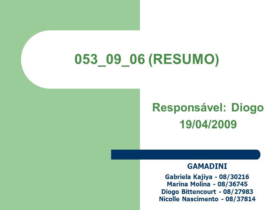 053_09_06 (RESUMO) Responsável: Diogo 19/04/2009 GAMADINI Gabriela Kajiya - 08/30216 Marina Molina - 08/36745 Diogo Bittencourt - 08/27983 Nicolle Nas
