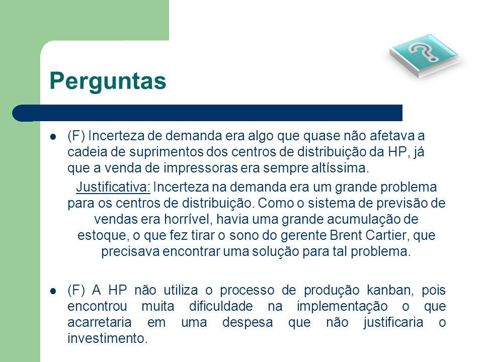 Perguntas (F) Incerteza de demanda era algo que quase não afetava a cadeia de suprimentos dos centros de distribuição da HP, já que a venda de impress